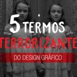 5 termos aterrorizantes do Design Gráfico